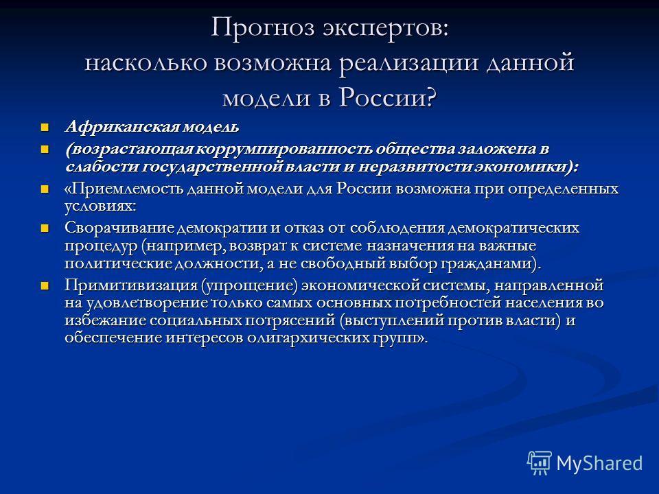 Прогноз экспертов: насколько возможна реализации данной модели в России? Африканская модель Африканская модель (возрастающая коррумпированность общества заложена в слабости государственной власти и неразвитости экономики): (возрастающая коррумпирован