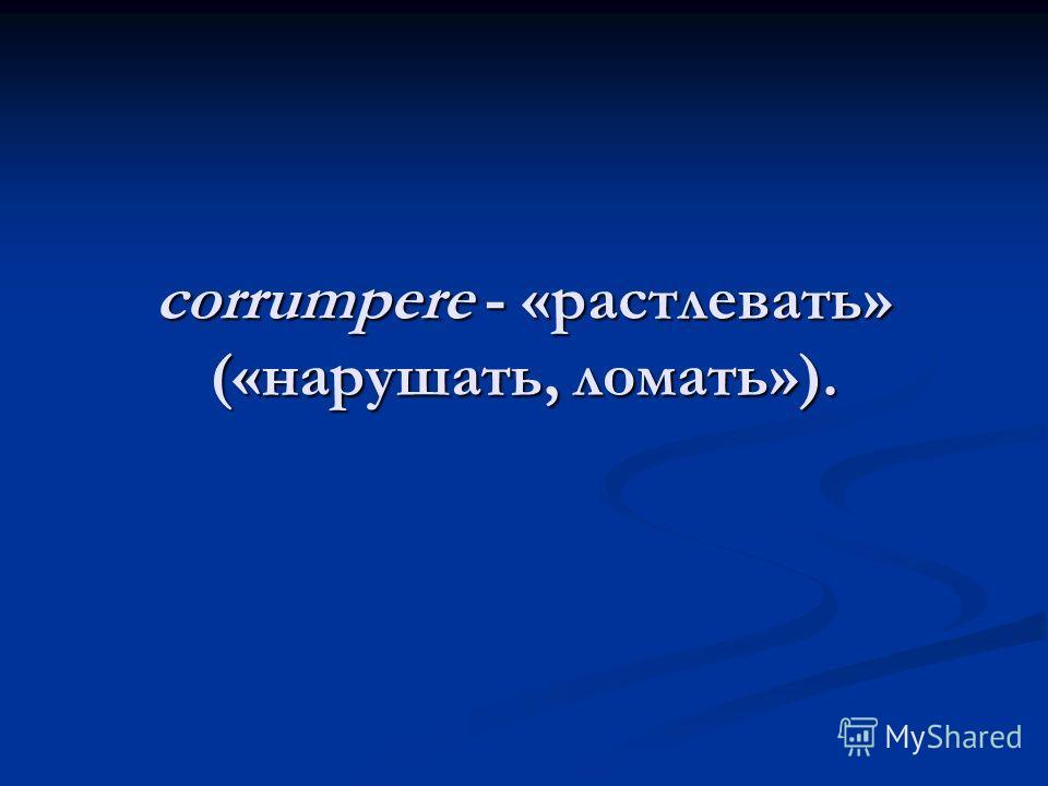 corrumpere - «растлевать» («нарушать, ломать»).