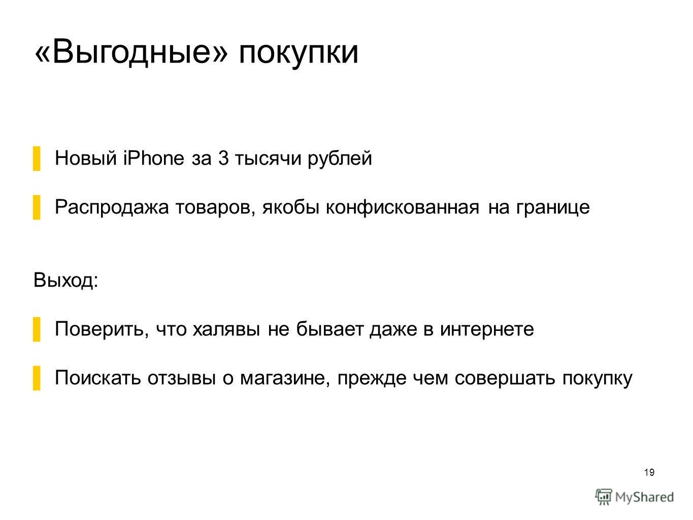 «Выгодные» покупки 19 Новый iPhone за 3 тысячи рублей Распродажа товаров, якобы конфискованная на границе Выход: Поверить, что халявы не бывает даже в интернете Поискать отзывы о магазине, прежде чем совершать покупку