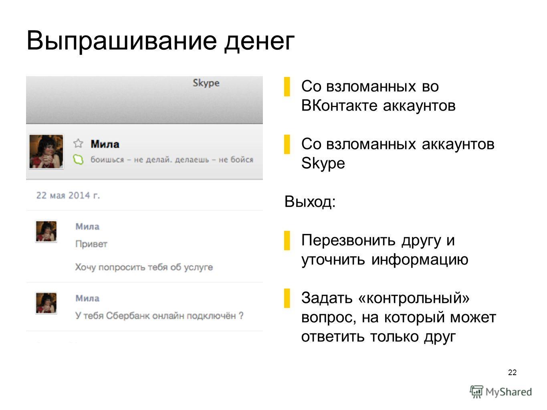 Выпрашивание денег 22 Со взломанных во ВКонтакте аккаунтов Со взломанных аккаунтов Skype Выход: Перезвонить другу и уточнить информацию Задать «контрольный» вопрос, на который может ответить только друг