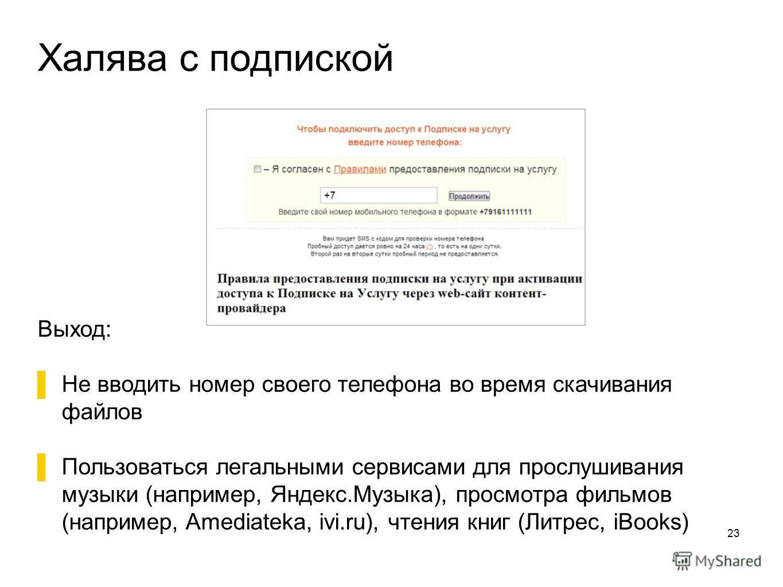 Халява с подпиской 23 Выход: Не вводить номер своего телефона во время скачивания файлов Пользоваться легальными сервисами для прослушивания музыки (например, Яндекс.Музыка), просмотра фильмов (например, Amediateka, ivi.ru), чтения книг (Литрес, iBoo