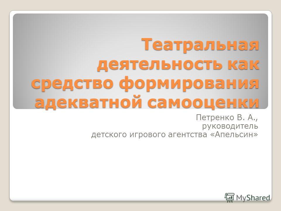 Театральная деятельность как средство формирования адекватной самооценки Петренко В. А., руководитель детского игрового агентства «Апельсин»