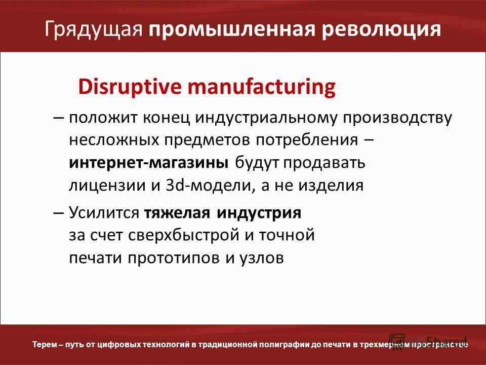 www.terem.ru Терем – путь от цифровых технологий в традиционной полиграфии до печати в трехмерном пространстве Грядущая промышленная революция Disruptive manufacturing – положит конец индустриальному производству несложных предметов потребления – инт