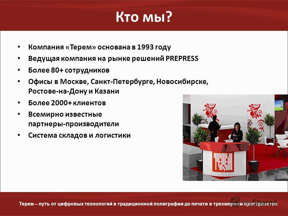 www.terem.ru Терем – путь от цифровых технологий в традиционной полиграфии до печати в трехмерном пространстве Кто мы? Компания «Терем» основана в 1993 году Ведущая компания на рынке решений PREPRESS Более 80+ сотрудников Офисы в Москве, Санкт-Петерб