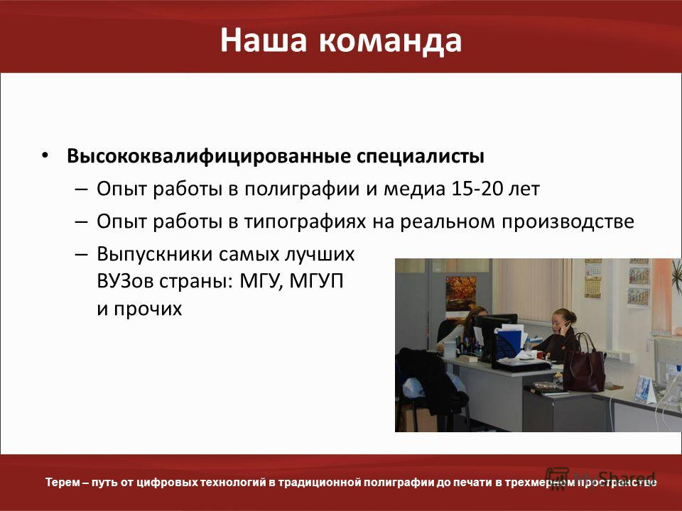 www.terem.ru Терем – путь от цифровых технологий в традиционной полиграфии до печати в трехмерном пространстве Наша команда Высококвалифицированные специалисты – Опыт работы в полиграфии и медиа 15-20 лет – Опыт работы в типографиях на реальном произ