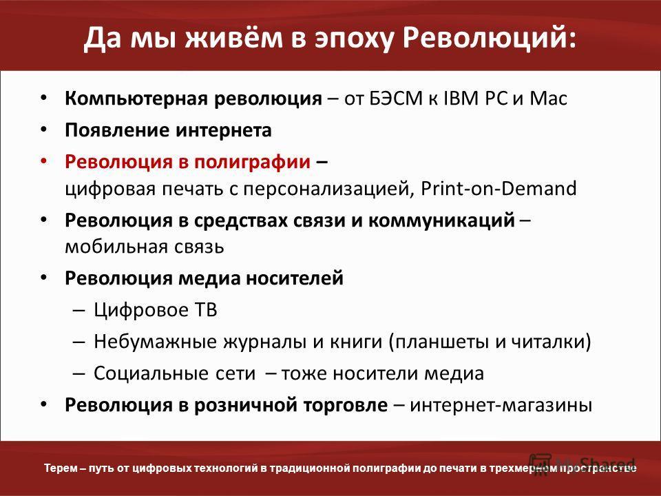 www.terem.ru Терем – путь от цифровых технологий в традиционной полиграфии до печати в трехмерном пространстве Да мы живём в эпоху Революций: Компьютерная революция – от БЭСМ к IBM PC и Mac Появление интернета Революция в полиграфии – цифровая печать