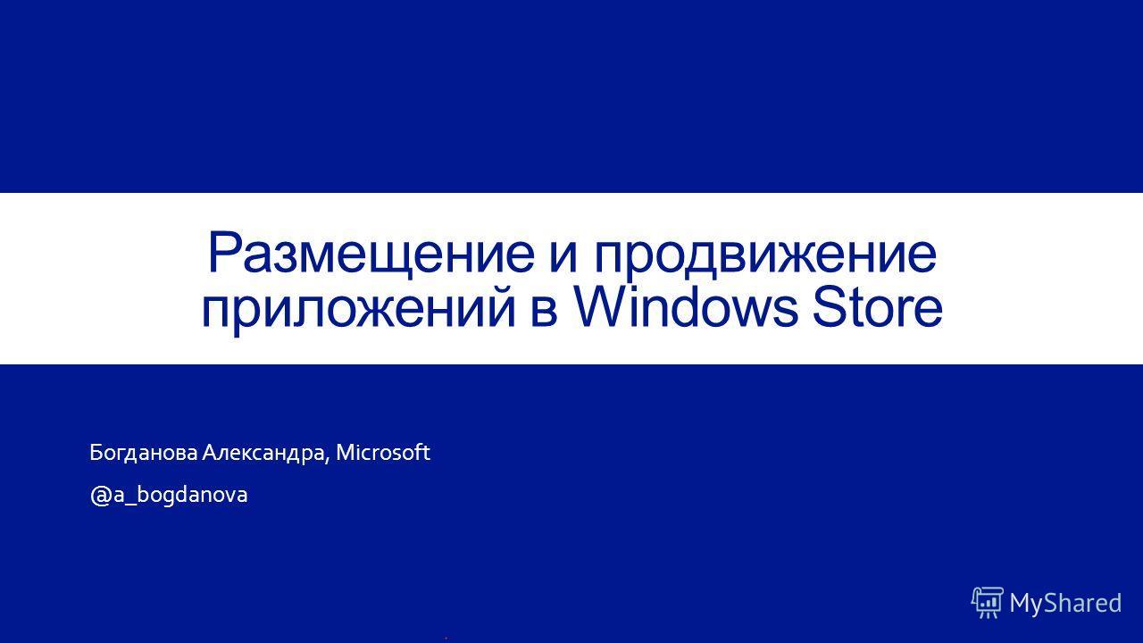 Размещение и продвижение приложений в Windows Store Богданова Александра, Microsoft @a_bogdanova