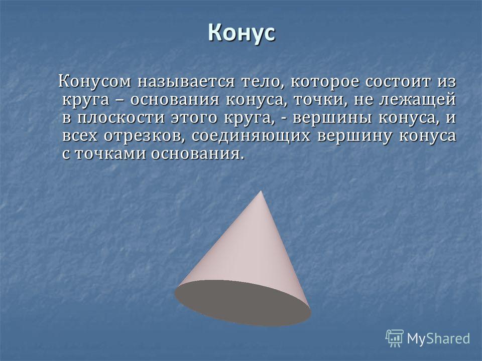 Конус Конусом называется тело, которое состоит из круга – основания конуса, точки, не лежащей в плоскости этого круга, - вершины конуса, и всех отрезков, соединяющих вершину конуса с точками основания. Конусом называется тело, которое состоит из круг