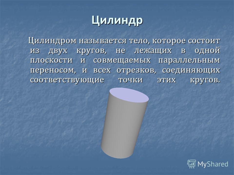Цилиндр Цилиндром называется тело, которое состоит из двух кругов, не лежащих в одной плоскости и совмещаемых параллельным переносом, и всех отрезков, соединяющих соответствующие точки этих кругов. Цилиндром называется тело, которое состоит из двух к