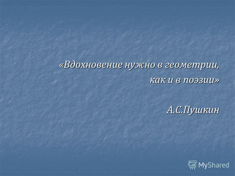 « Вдохновение нужно в геометрии, как и в поэзии » А. С. Пушкин А. С. Пушкин
