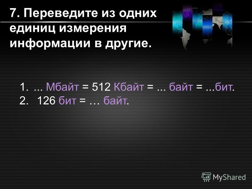 7. Переведите из одних единиц измерения информации в другие. 1.... Мбайт = 512 Кбайт =... байт =...бит. 2. 126 бит = … байт.