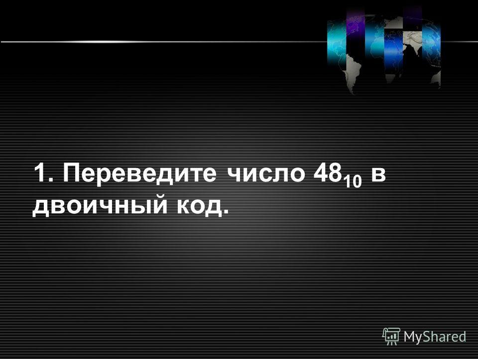 1. Переведите число 48 10 в двоичный код.