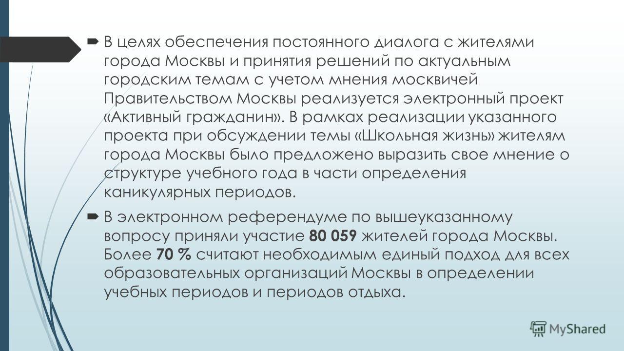 В целях обеспечения постоянного диалога с жителями города Москвы и принятия решений по актуальным городским темам с учетом мнения москвичей Правительством Москвы реализуется электронный проект «Активный гражданин». В рамках реализации указанного прое