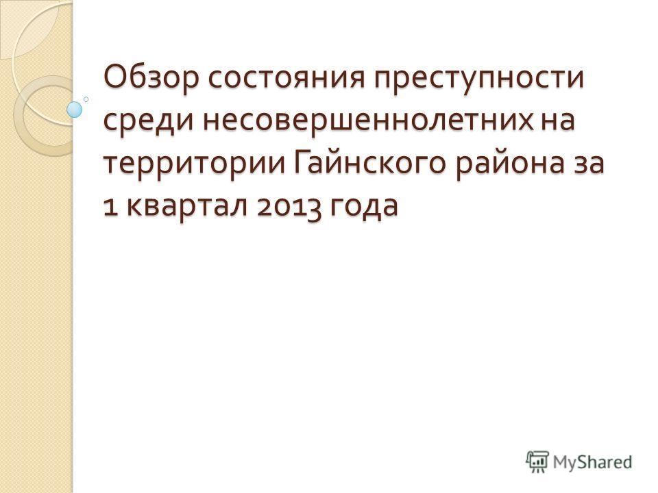 Обзор состояния преступности среди несовершеннолетних на территории Гайнского района за 1 квартал 2013 года