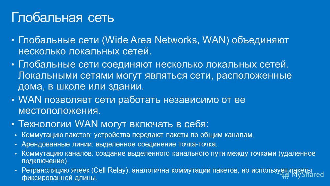 Глобальные сети (Wide Area Networks, WAN) объединяют несколько локальных сетей. Глобальные сети соединяют несколько локальных сетей. Локальными сетями могут являться сети, расположенные дома, в школе или здании. WAN позволяет сети работать независимо