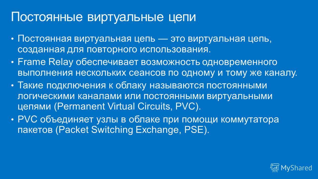Постоянная виртуальная цепь это виртуальная цепь, созданная для повторного использования. Frame Relay обеспечивает возможность одновременного выполнения нескольких сеансов по одному и тому же каналу. Такие подключения к облаку называются постоянными