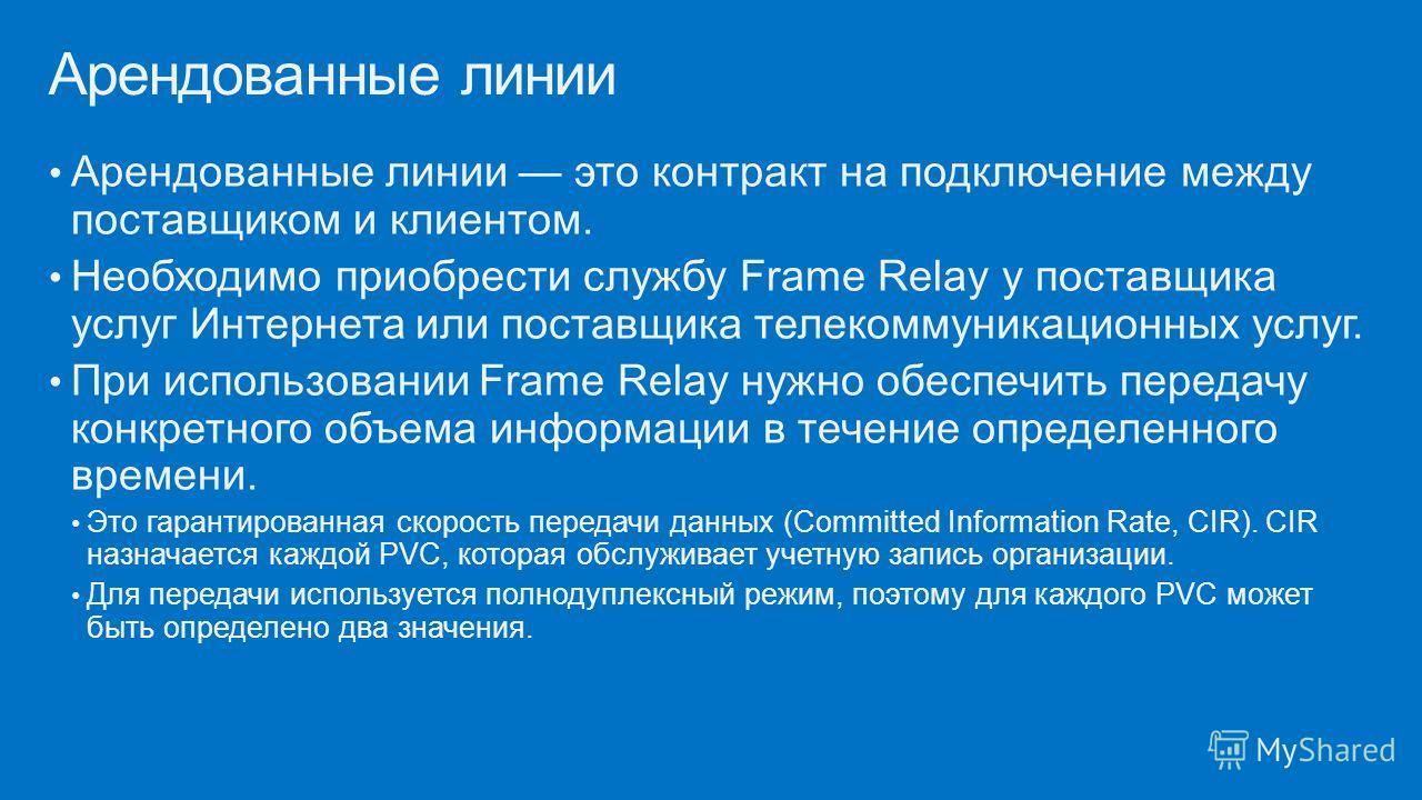 Арендованные линии это контракт на подключение между поставщиком и клиентом. Необходимо приобрести службу Frame Relay у поставщика услуг Интернета или поставщика телекоммуникационных услуг. При использовании Frame Relay нужно обеспечить передачу конк