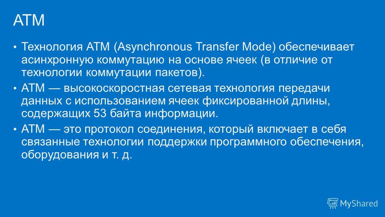 Технология ATM (Asynchronous Transfer Mode) обеспечивает асинхронную коммутацию на основе ячеек (в отличие от технологии коммутации пакетов). ATM высокоскоростная сетевая технология передачи данных с использованием ячеек фиксированной длины, содержащ