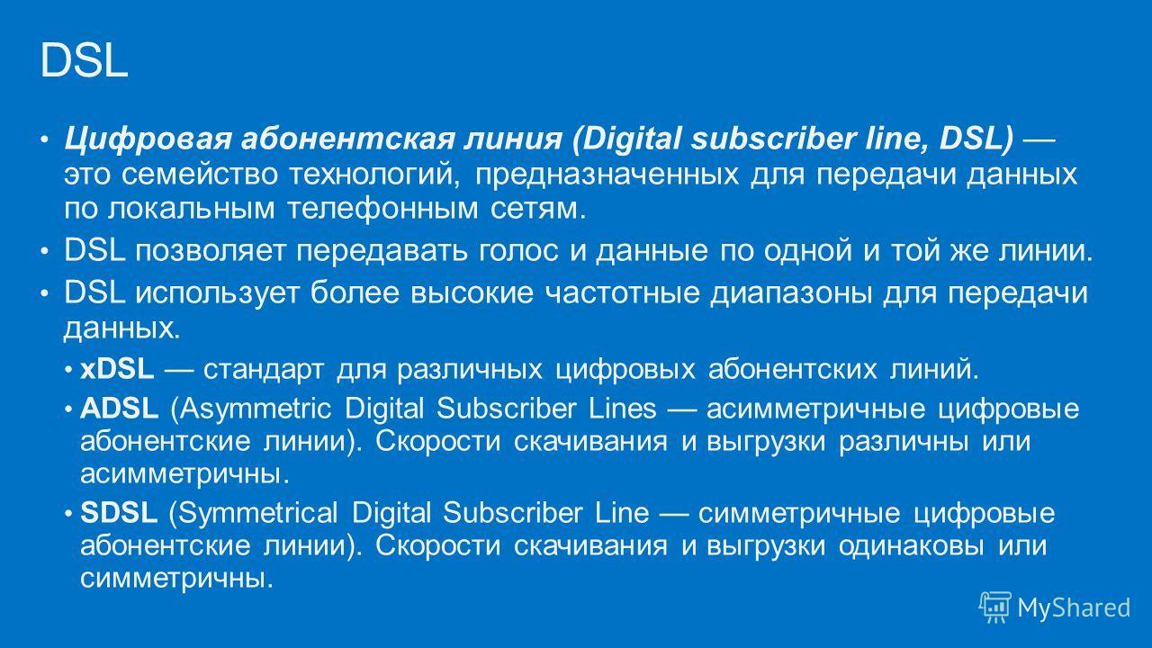 Цифровая абонентская линия (Digital subscriber line, DSL) это семейство технологий, предназначенных для передачи данных по локальным телефонным сетям. DSL позволяет передавать голос и данные по одной и той же линии. DSL использует более высокие часто