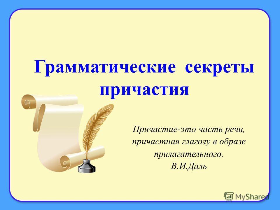 Грамматические секреты причастия Причастие-это часть речи, причастная глаголу в образе прилагательного. В.И.Даль