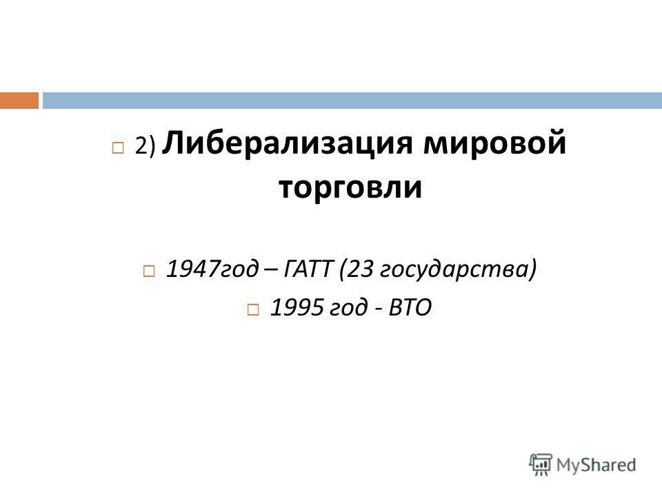 2) Либерализация мировой торговли 1947 год – ГАТТ (23 государства ) 1995 год - ВТО
