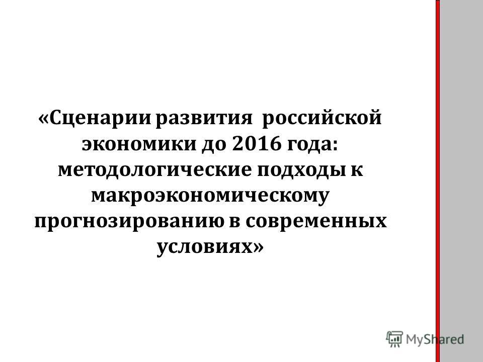 «Сценарии развития российской экономики до 2016 года: методологические подходы к макроэкономическому прогнозированию в современных условиях»