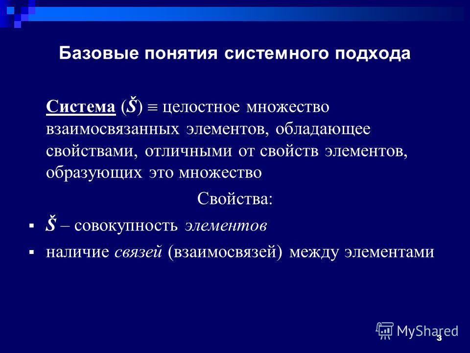 Базовые понятия системного подхода Система (Š) целостное множество взаимосвязанных элементов, обладающее свойствами, отличными от свойств элементов, образующих это множество Свойства: Š – совокупность элементов наличие связей (взаимосвязей) между эле
