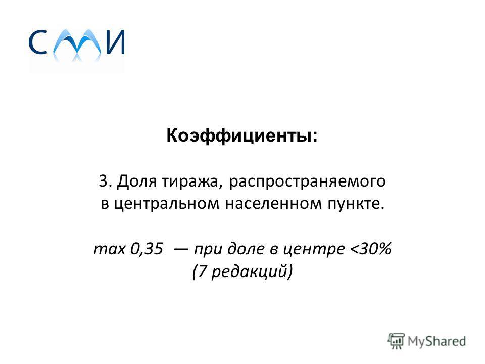 Коэффициенты: 3. Доля тиража, распространяемого в центральном населенном пункте. max 0,35 при доле в центре