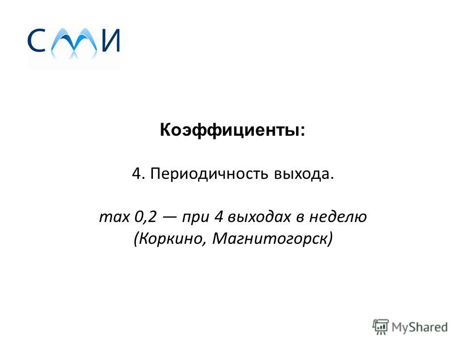 Коэффициенты: 4. Периодичность выхода. max 0,2 при 4 выходах в неделю (Коркино, Магнитогорск)