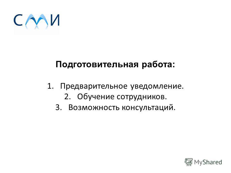Подготовительная работа: 1. Предварительное уведомление. 2. Обучение сотрудников. 3. Возможность консультаций.