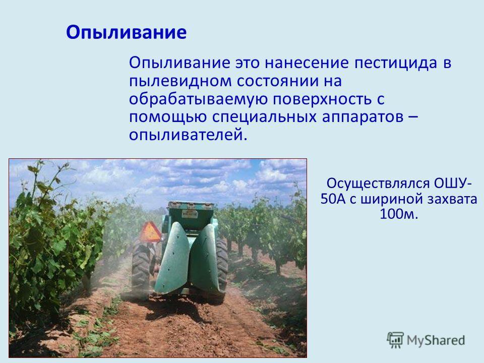 Опыливание Опыливание это нанесение пестицида в пылевидном состоянии на обрабатываемую поверхность с помощью специальных аппаратов – опыливателей. Осуществлялся ОШУ- 50А с шириной захвата 100 м.
