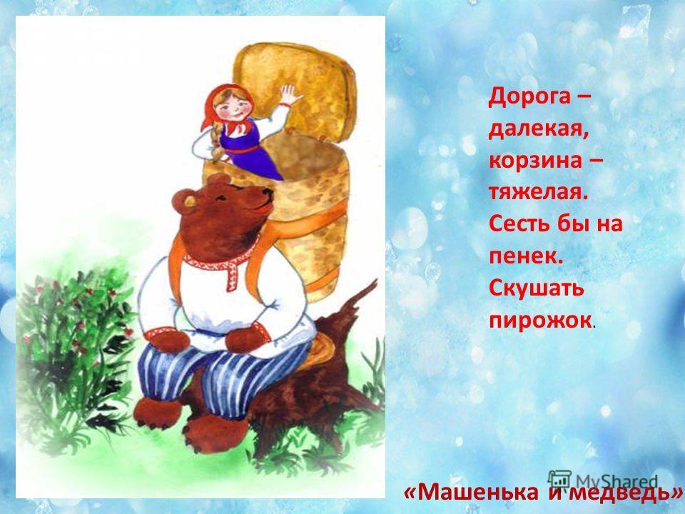 «Машенька и медведь» Дорога – далекая, корзина – тяжелая. Сесть бы на пенек. Скушать пирожок.