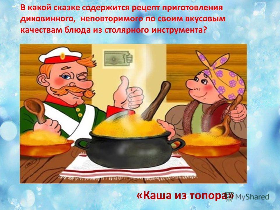 «Каша из топора» В какой сказке содержится рецепт приготовления диковинного, неповторимого по своим вкусовым качествам блюда из столярного инструмента?