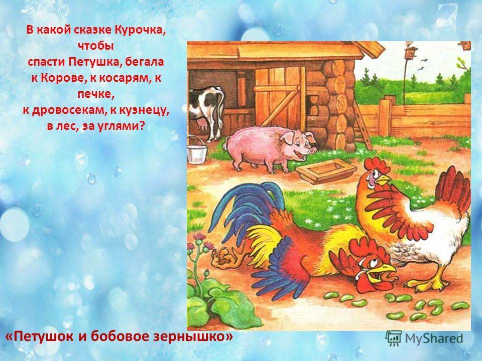 В какой сказке Курочка, чтобы спасти Петушка, бегала к Корове, к косарям, к печке, к дровосекам, к кузнецу, в лес, за углями? «Петушок и бобовое зернышко»