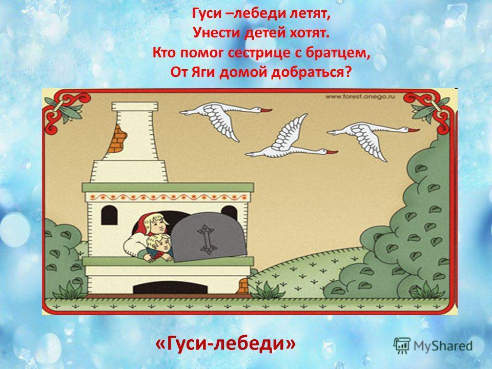 Гуси –лебеди летят, Унести детей хотят. Кто помог сестрице с братцем, От Яги домой добраться? «Гуси-лебеди»
