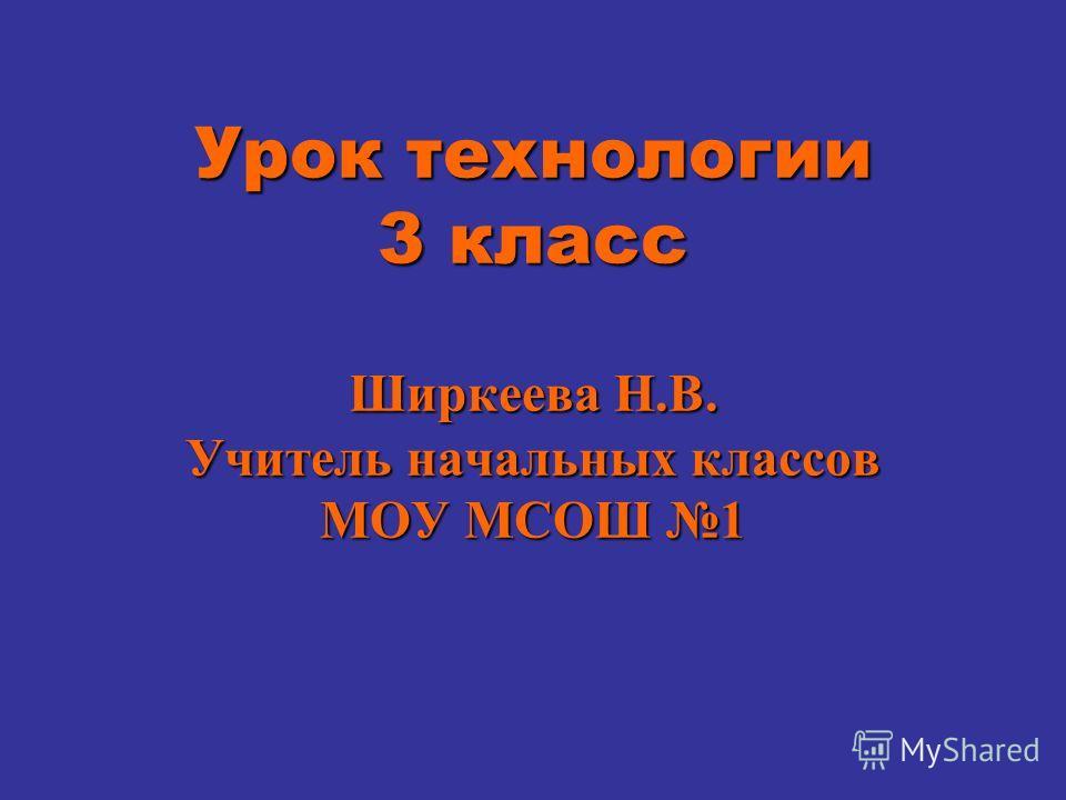 Урок технологии 3 класс Ширкеева Н.В. Учитель начальных классов МОУ МСОШ 1