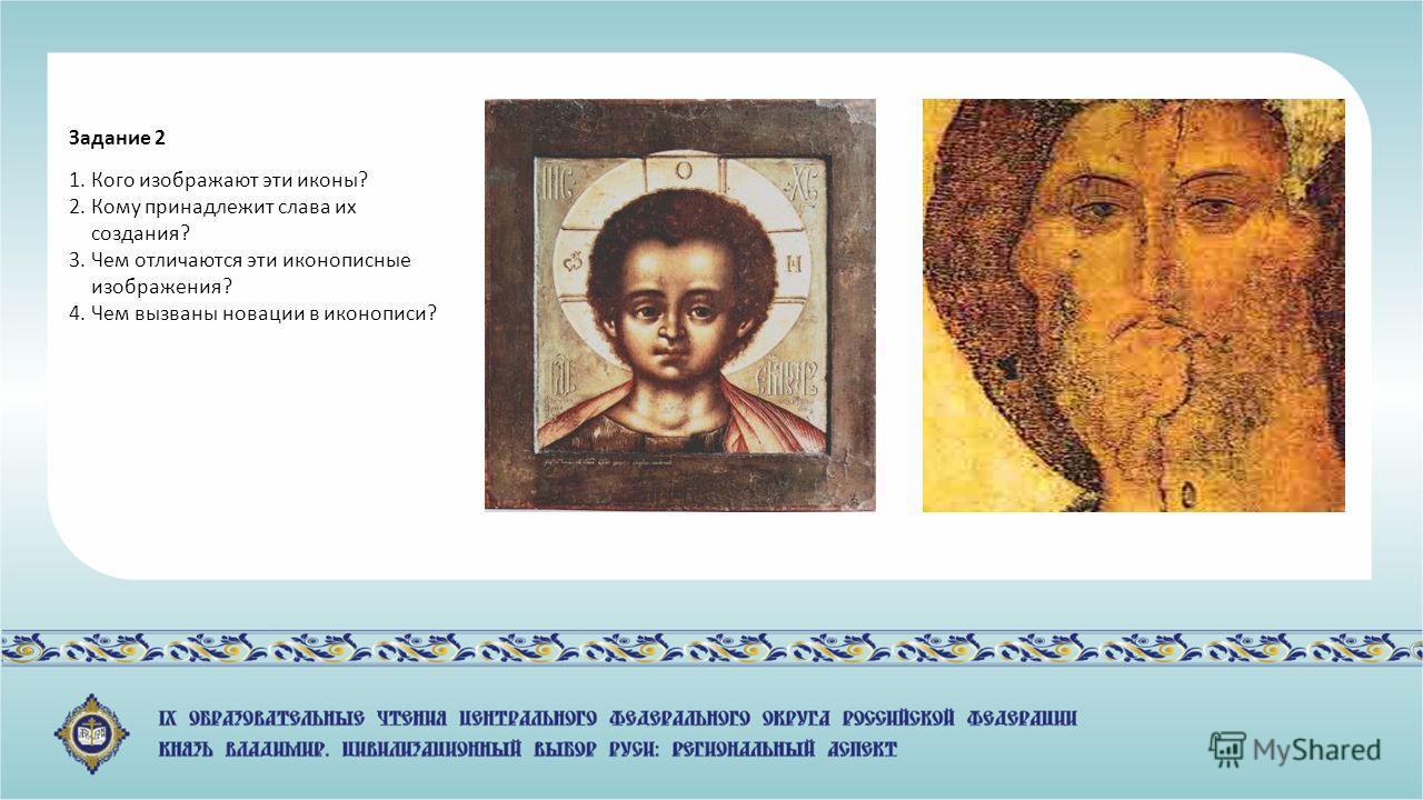 Задание 2 1. Кого изображают эти иконы? 2. Кому принадлежит слава их создания? 3. Чем отличаются эти иконописные изображения? 4. Чем вызваны новации в иконописи?