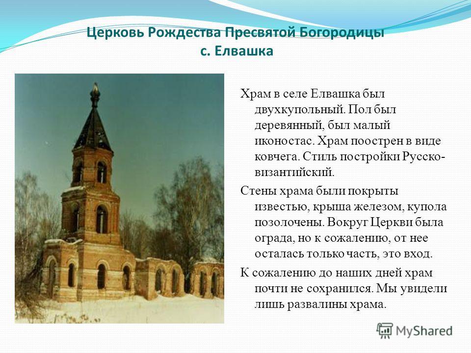 Церковь Рождества Пресвятой Богородицы с. Елвашка Храм в селе Елвашка был двухкупольный. Пол был деревянный, был малый иконостас. Храм поострен в виде ковчега. Стиль постройки Русско- византийский. Стены храма были покрыты известью, крыша железом, ку