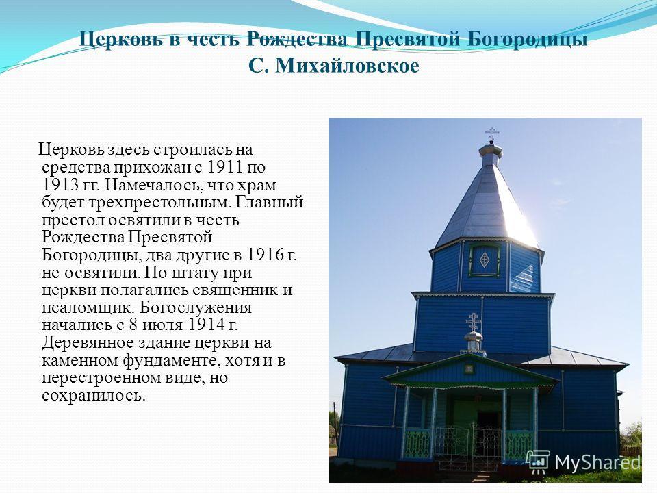Церковь в честь Рождества Пресвятой Богородицы С. Михайловское Церковь здесь строилась на средства прихожан с 1911 по 1913 гг. Намечалось, что храм будет трехпрестольным. Главный престол освятили в честь Рождества Пресвятой Богородицы, два другие в 1