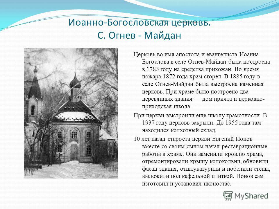 Иоанно-Богословская церковь. С. Огнев - Майдан Церковь во имя апостола и евангелиста Иоанна Богослова в селе Огнев-Майдан была построена в 1783 году на средства прихожан. Во время пожара 1872 года храм сгорел. В 1885 году в селе Огнев-Майдан была выс