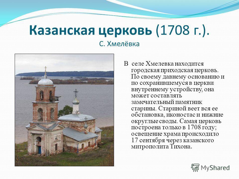 Казанская церковь (1708 г.). С. Хмелёвка В селе Хмелевка находится городская приходская церковь. По своему давнему основанию и по сохранившемуся в церкви внутреннему устройству, она может составлять замечательный памятник старины. Стариной веет вся е