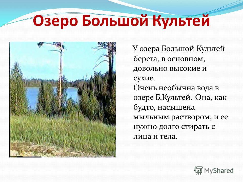 Озеро Большой Культей У озера Большой Культей берега, в основном, довольно высокие и сухие. Очень необычна вода в озере Б.Культей. Она, как будто, насыщена мыльным раствором, и ее нужно долго стирать с лица и тела.