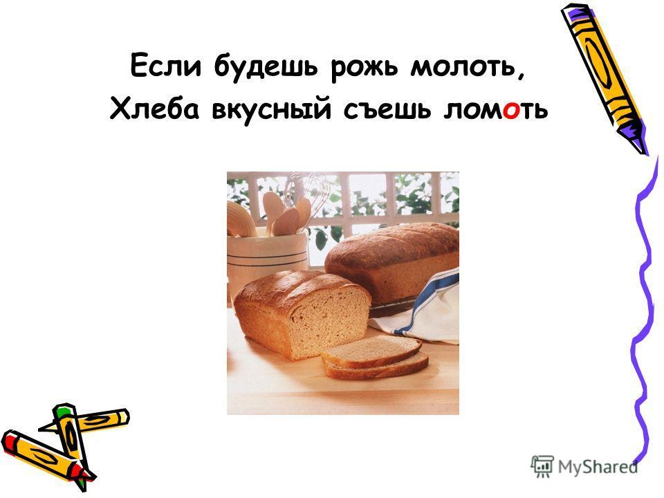 Если будешь рожь молоть, Хлеба вкусный съешь ломоть