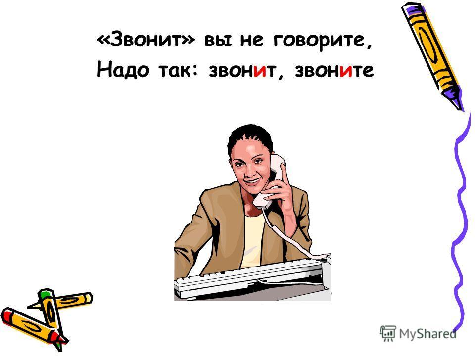 «Звонит» вы не говорите, Надо так: звонит, звоните
