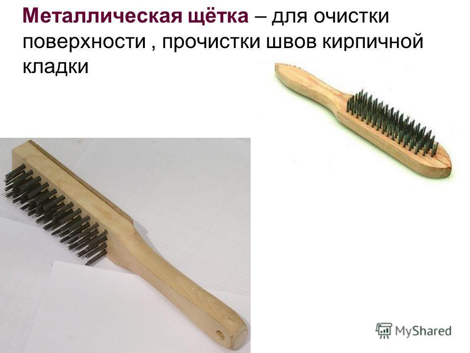Металлическая щётка – для очистки поверхности, прочистки швов кирпичной кладки