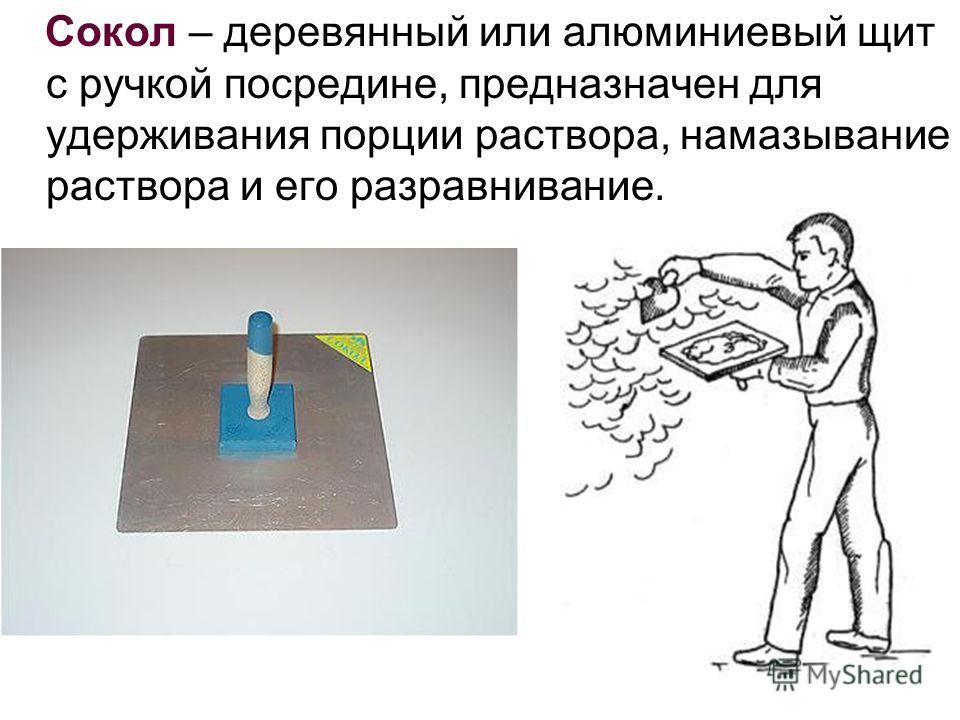 Сокол – деревянный или алюминиевый щит с ручкой посредине, предназначен для удерживания порции раствора, намазывание раствора и его разравнивание.