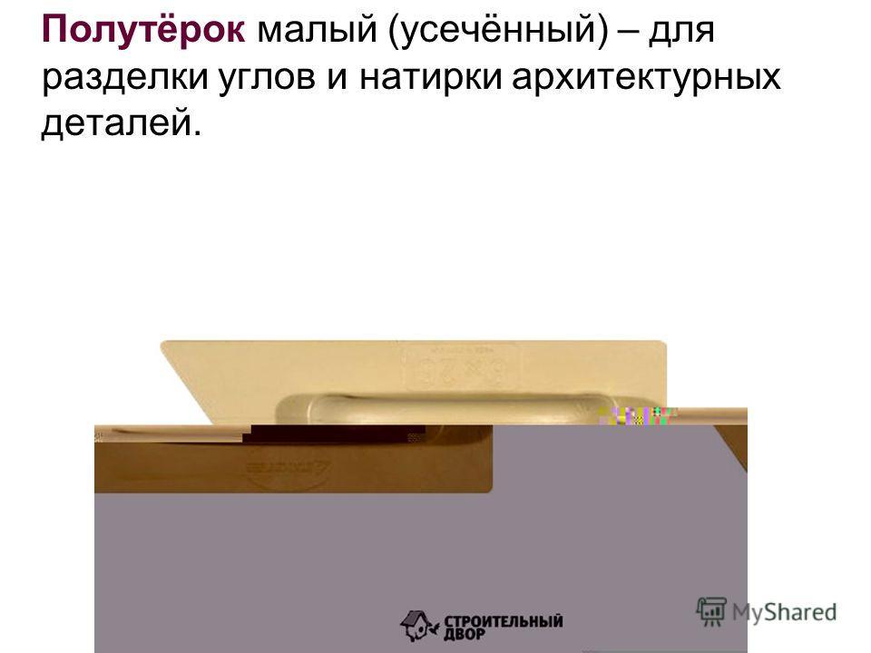 Полутёрок малый (усечённый) – для разделки углов и натирки архитектурных деталей.