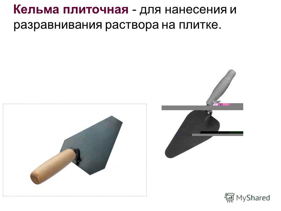 Кельма плиточная - для нанесения и разравнивания раствора на плитке.