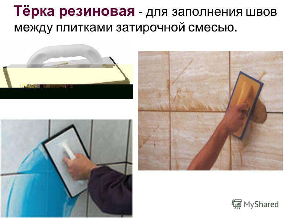 Тёрка резиновая - для заполнения швов между плитками затирочной смесью.