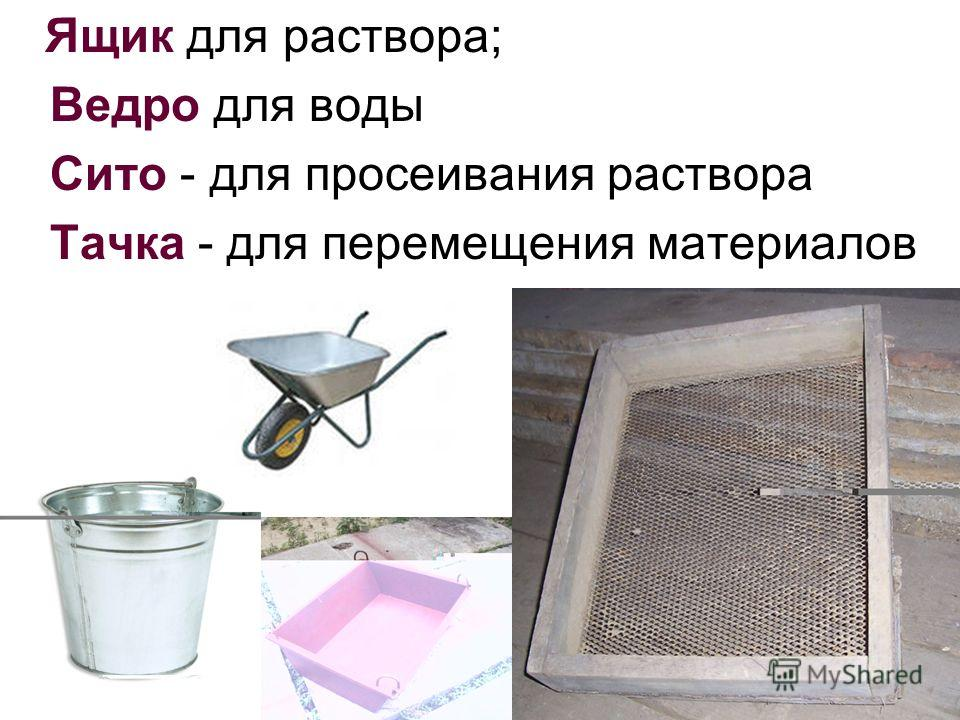 Ящик для раствора; Ведро для воды Сито - для просеивания раствора Тачка - для перемещения материалов